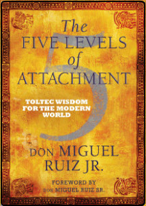 The Five Levels of Attachment by Don Miguel Ruiz, Jr.